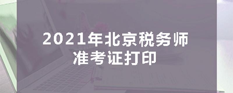 2021年北京税务师准考证打印时间