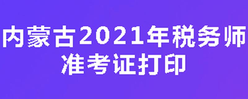 内蒙古2021年税务师准考证打印时间