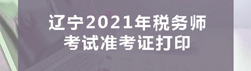 辽宁2021年税务师考试准考证打印时间