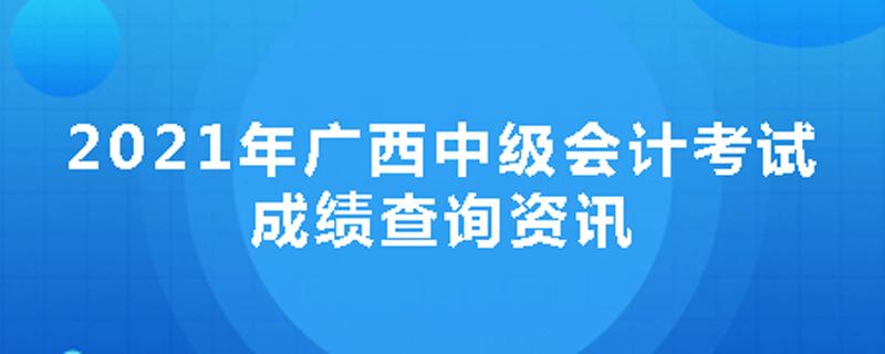 2021年广西中级会计考试成绩查询资讯
