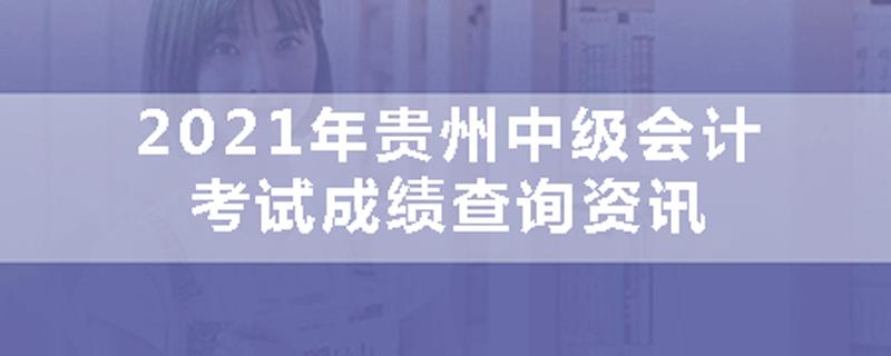 2021年贵州中级会计考试成绩资讯