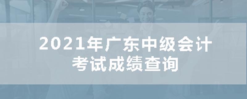 2021年广东中级会计考试成绩资讯
