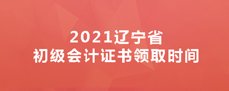 2021辽宁省初级会计证书领取时间