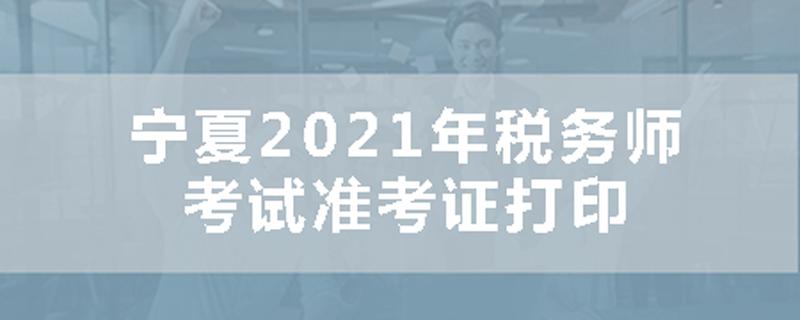宁夏2021年税务师考试准考证打印时间