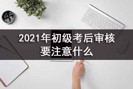 2021年初级考后审核要注意什么.jpg