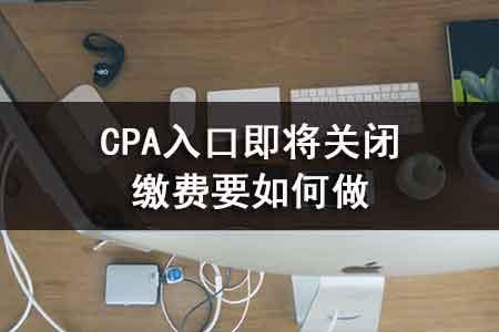 CPA入口即将关闭?缴费要如何做11.jpg