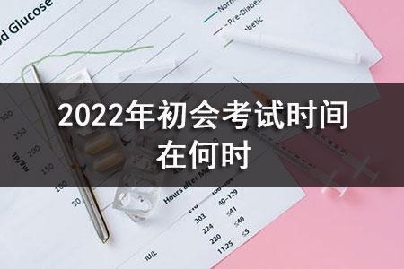 2022年初会考试时间在何时