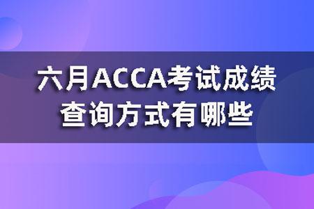 六月ACCA考试成绩查询方式有哪些?