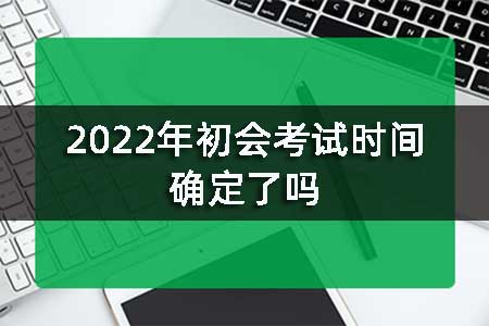 2022年初会考试时间确定了吗