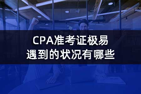 CPA准考证极易遇到的状况有哪些