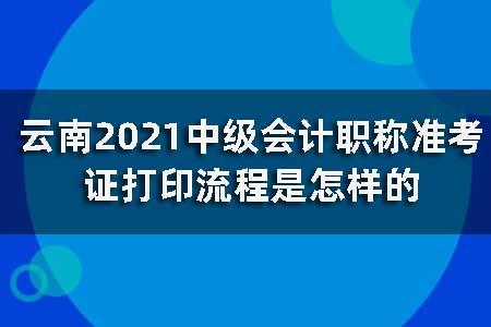 云南2021中级会计职称准考证打印流程是怎样的?