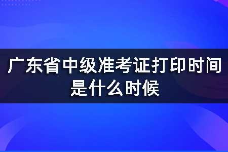 广东省中级准考证打印时间是什么时候