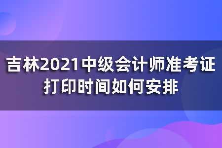 吉林2021中级会计师准考证打印时间如何安排?