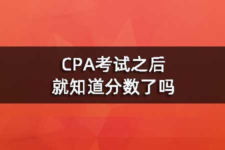 CPA考试之后就知道分数了吗