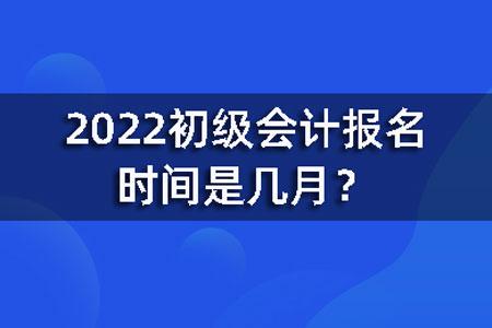 2022初级会计报名时间是几月?