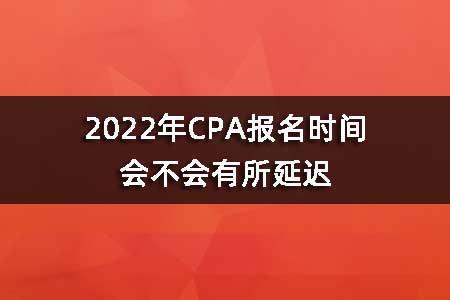 2022年CPA报名时间会不会有所延迟