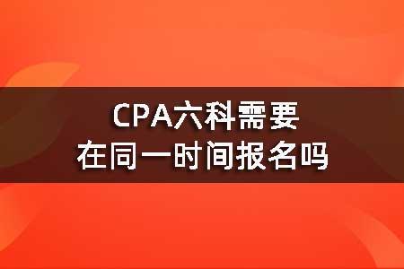 CPA六科需要在同一时间报名吗