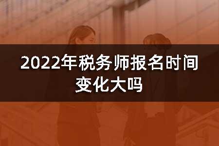 2022年税务师报名时间变化大吗