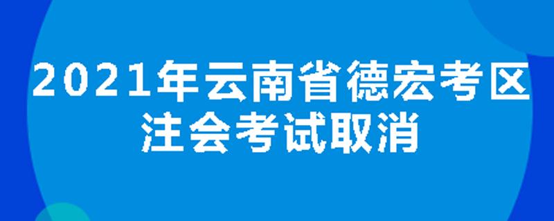 2021年云南省德宏考区注会考试取消
