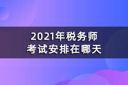 2021年税务师考试安排在哪天
