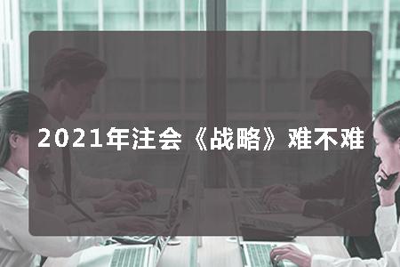 2021年注会《公司战略与风险管理》难度