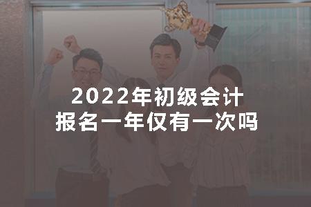 2022年初级会计报名一年仅有一次吗