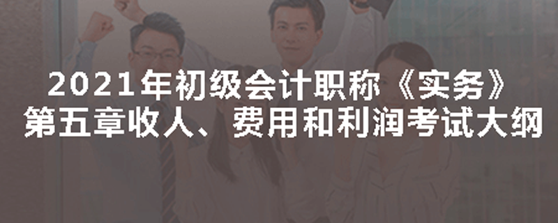 2021年初级会计职称《实务》第五章考试大纲