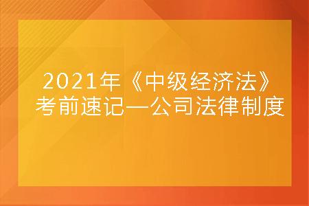 2021年《中级经济法》考前速记—公司法律制度.png