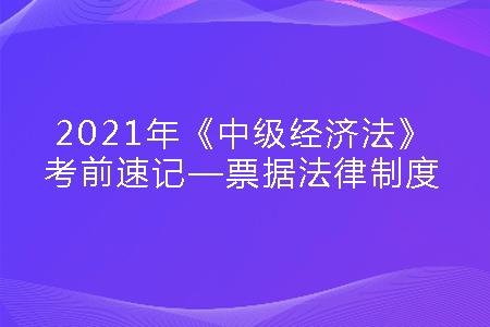 2021年《中级经济法》考前速记—票据法律制度.png