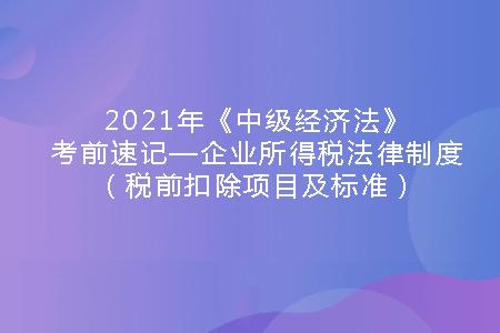 2021年《中级经济法》考前速记—企业所得税法律制度(税前扣除项目及标准).png