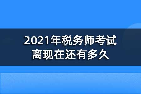 2021年税务师考试离现在还有多久