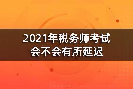 2021年税务师考试会不会有所延迟