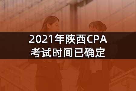 2021年陕西CPA考试时间已确定