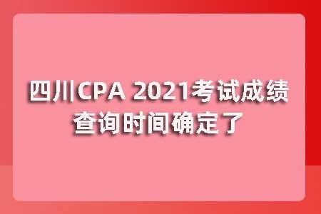 四川CPA 2021考试成绩查询时间确定了吗?