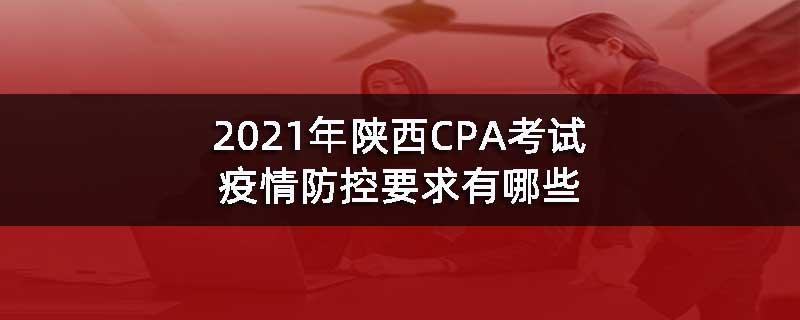 2021年陕西CPA考试疫情防控要求有哪些